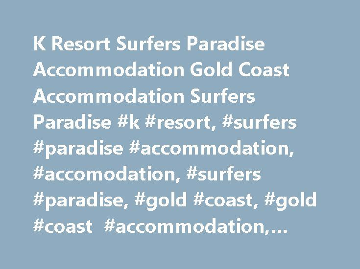 K Resort Surfers Paradise Accommodation Gold Coast Accommodation Surfers Paradise #k #resort, #surfers #paradise #accommodation, #accomodation, #surfers #paradise, #gold #coast, #gold #coast #accommodation, #resort http://iowa.nef2.com/k-resort-surfers-paradise-accommodation-gold-coast-accommodation-surfers-paradise-k-resort-surfers-paradise-accommodation-accomodation-surfers-paradise-gold-coast-gold-coast-accommod/  # Home Apartments Facilities Things To Do Location Enquire Now Contact Us K…