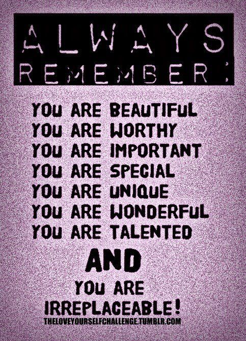 Google Image Result for https://s3.amazonaws.com/sitecdn/quotepictures-cdn/uploads/Always-remember-you-are-beautiful.-You-are-worthy.-You-are-important.-You-are-special.jpg