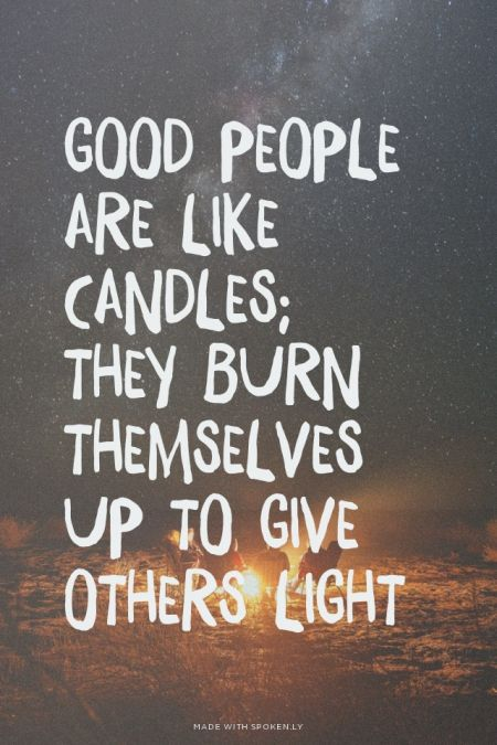 """""""Good people are like candles; they burn themselves up to give others light."""""""