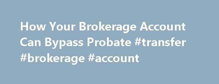 How Your Brokerage Account Can Bypass Probate #transfer #brokerage #account http://questions.nef2.com/how-your-brokerage-account-can-bypass-probate-transfer-brokerage-account/  # How Your Brokerage Account Can Bypass Probate I need to designate a beneficiary for my brokerage account. Is a transfer on death account a better option than adding a joint owner to my account or including the account in my will? See Also: 4 Key End-of-Life Documents to Get in Order Life insurance, IRAs, 401(k)…