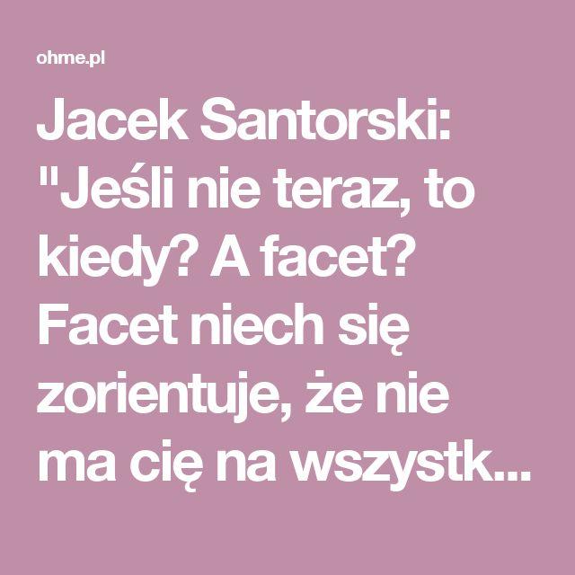 """Jacek Santorski: """"Jeśli nie teraz, to kiedy? A facet? Facet niech się zorientuje, że nie ma cię na wszystkich warunkach i na własność"""" - Oh!me - Magazyn dla kobiet"""