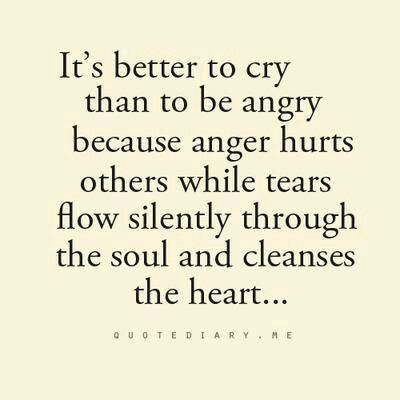 It's better to cry than to be angry because anger hurts others while tears flow silently through the soul and cleanse the heart