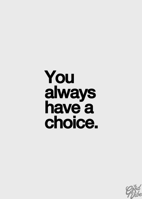 If you only remember one thing every day, remember this: You always have a choice. No matter what! Always.