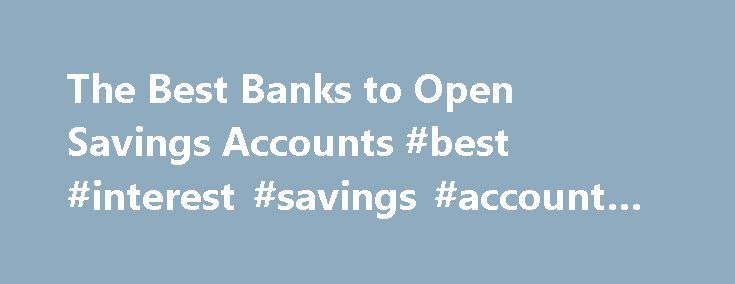 The Best Banks to Open Savings Accounts #best #interest #savings #account #rates http://savings.remmont.com/the-best-banks-to-open-savings-accounts-best-interest-savings-account-rates/  The Best Banks to Open Savings Accounts Online Banks Online banks have a number of...