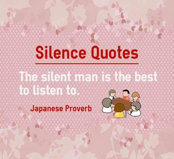 Silence Quotes : The silent man is the best to listen to. Japanese Proverb on silent people. People who are silent either have great knowledge or no knowledge. In either case it is best to listen to such a person, because whatever he says is going to be golden words of wisdom.   http://www.braintrainingtools.org/skills/silence-quotes-about-man-best-to-listen-to/