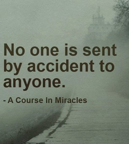 No one is sent by accident to anyone. - A Course in Miracles
