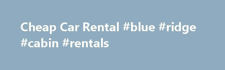 Cheap Car Rental #blue #ridge #cabin #rentals http://rental.remmont.com/cheap-car-rental-blue-ridge-cabin-rentals/  #car rentals orlando airport # Explore For all prices: Availability is limited and rates are subject to change. Prices are dynamic and vary based on date of booking, length of stay and hotel class. Prices do not include taxes and fees. Hotwire is different from retail travel sites. With Hotwire you enter the date and...