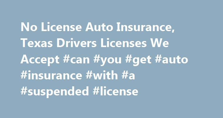 No License Auto Insurance, Texas Drivers Licenses We Accept #can #you #get #auto #insurance #with #a #suspended #license http://kentucky.remmont.com/no-license-auto-insurance-texas-drivers-licenses-we-accept-can-you-get-auto-insurance-with-a-suspended-license/  # Driver's Licenses We Accept Valid License? You're Covered. No License? No Problem! Whether you have a proper driver's license or not, you should have auto insurance for the security it offers. We insure all drivers — with licenses…