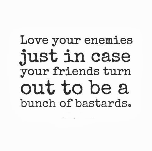 Love your enemies just in case your friends turn out to be a bunch of bastards. #funny #quotes