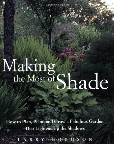 Making the Most of Shade: How to Plan, Plant, and Grow a Fabulous Garden that Lightens up the Shadows