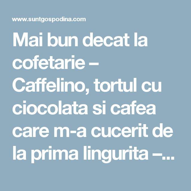 Mai bun decat la cofetarie – Caffelino, tortul cu ciocolata si cafea care m-a cucerit de la prima lingurita – SuntGospodina