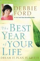 Cover image for The best year of your life : dream it, plan it, live it / Debbie Ford.