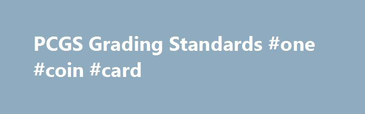 PCGS Grading Standards #one #coin #card http://coin.remmont.com/pcgs-grading-standards-one-coin-card/  #like coins # PCGS Grading Standards The numerical grades MS-60 through MS-70. used to denote a business strike coin that never has been in circulation. A Mint State coin can range from one that is covered with marks (MS-60) to a flawless example (MS-70). A coin usually struck from a specially prepared coin die onRead More