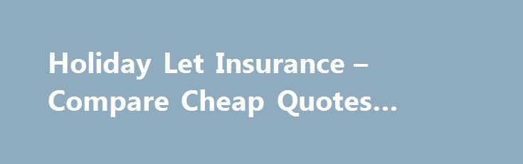 Holiday Let Insurance – Compare Cheap Quotes #temp #insurance http://insurances.nef2.com/holiday-let-insurance-compare-cheap-quotes-temp-insurance/  #compare holiday insurance # Compare holiday let insurance with Quotezone Holiday let insurance is the insurance for you if you want to ensure that there's always a safety net there in case something happens to your holiday that requires you to make a financial pay out. This could be anything from a fire or similar disaster, to something like a…