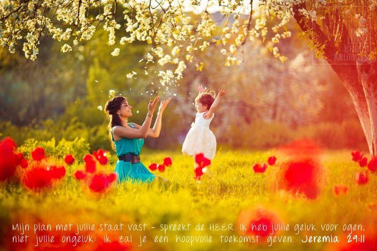 Jeremia 29-11 Mijn plan met jullie staat vast – spreekt de HEER. Ik heb jullie geluk voor ogen, niet jullie ongeluk ik zal je een hoopvolle toekomst geven