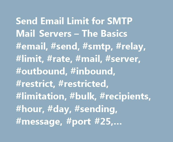 Send Email Limit for SMTP Mail Servers – The Basics #email, #send, #smtp, #relay, #limit, #rate, #mail, #server, #outbound, #inbound, #restrict, #restricted, #limitation, #bulk, #recipients, #hour, #day, #sending, #message, #port #25, #outgoing http://fiji.remmont.com/send-email-limit-for-smtp-mail-servers-the-basics-email-send-smtp-relay-limit-rate-mail-server-outbound-inbound-restrict-restricted-limitation-bulk-recipients-hour-d/  # Send Email Limit for SMTP Mail Servers – The Basics The…