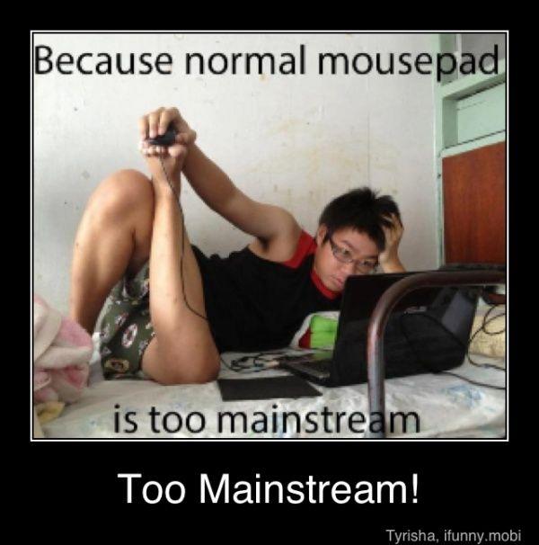 Too mainstream!