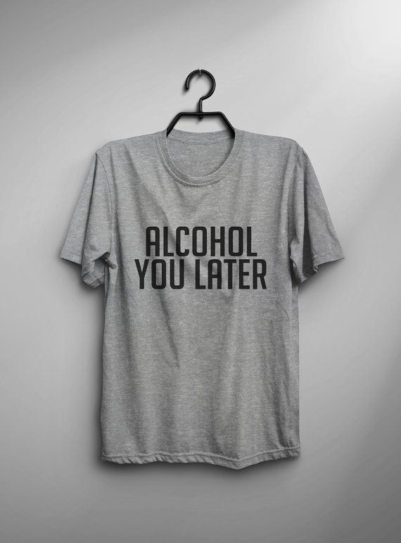 Alcohol you later Funny TShirt Tumblr Tee Shirt for Teen Clothes instagram Graphic Tee Screen print