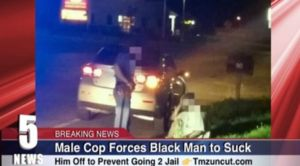Male Cop Forces Black Man to Give Him Oral S*x to Avoid Being Arrested [RAW VIDEO] - Blooper News - News by you for you!™
