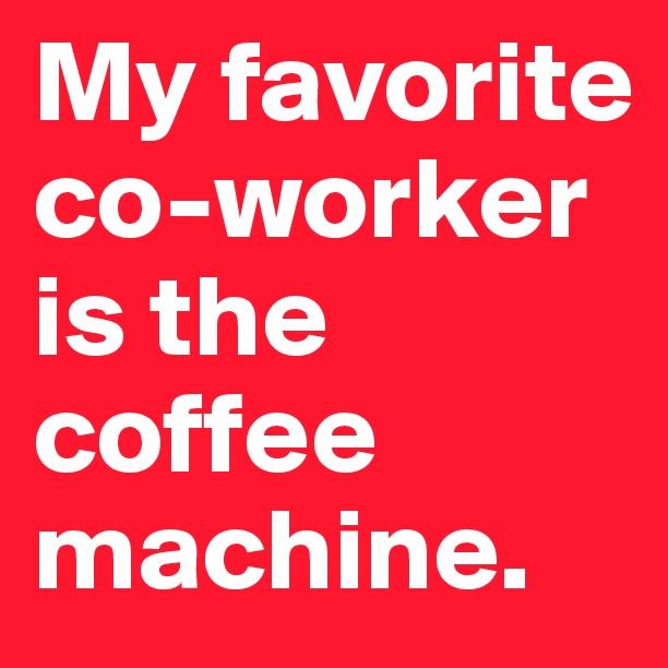 My favorite co-worker is the coffee machine. / Coffee Shop Stuff More