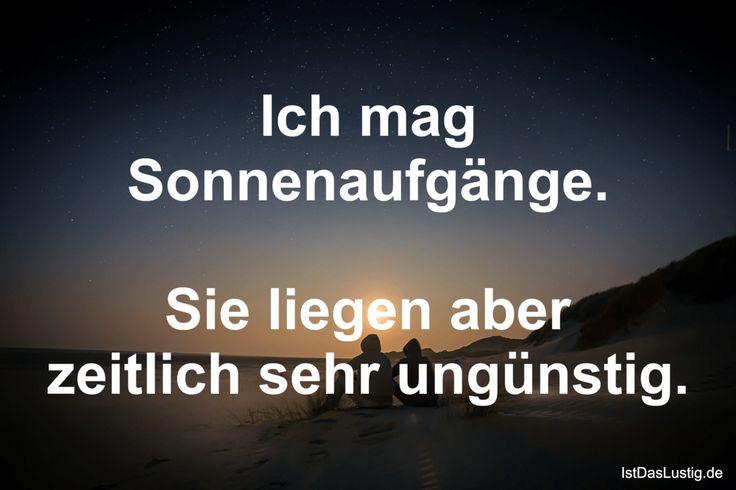 Ich mag Sonnenaufgänge.  Sie liegen aber zeitlich sehr ungünstig. ... gefunden auf https://www.istdaslustig.de/spruch/1660 #lustig #sprüche #fun #spass