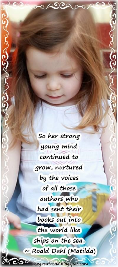 So her strong young mind continued to grow, nurtured by the voices of all those authors who had sent their books out into the world like ships on the sea. ~ Roald Dahl (Matilda)