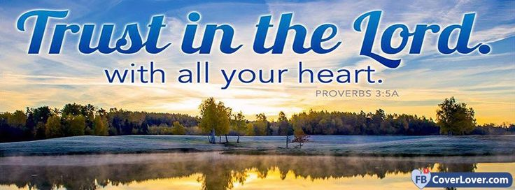 Trust In The Lord With All Your Heart Proverbs 3 5 A - cover photos for Facebook - Facebook cover photos - Facebook cover photo - cool images for Facebook profile - Facebook Covers - FBcoverlover.com/maker