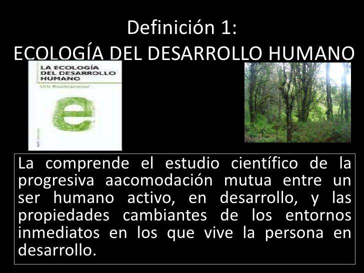 Definición 1:   ECOLOGÍA DEL DESARROLLO HUMANO <br />La comprende el estudio científico de la progresiva aacomodación mutu...