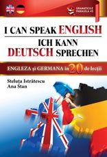 I CAN SPEAK ENGLISH / ICH KANN DEUTSCH SPRECHEN. ENGLEZA SI GERMANA IN 20 DE LECTII