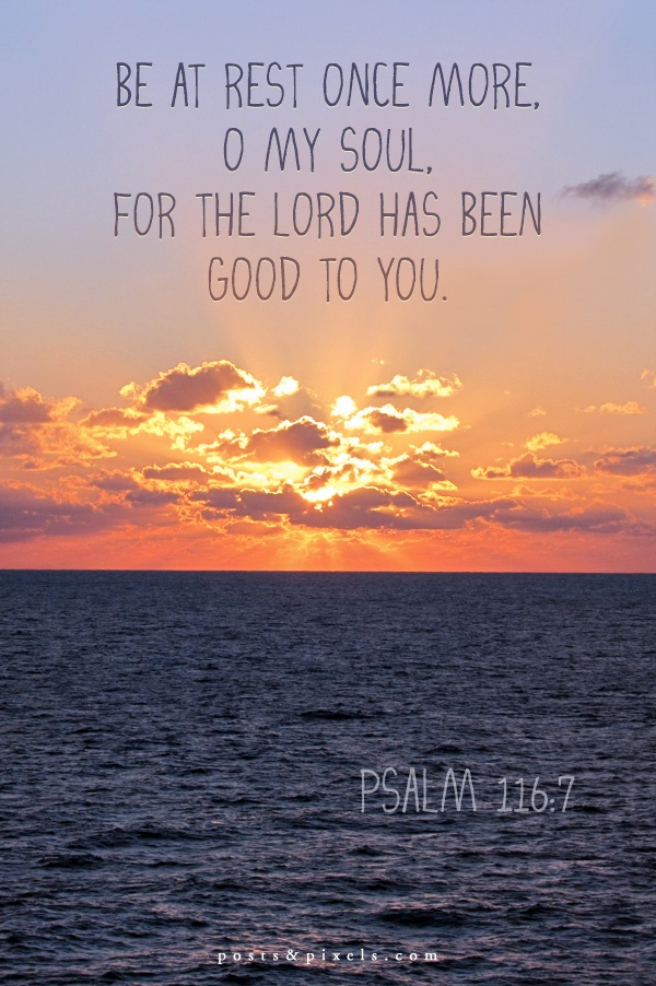 Be at rest once more, O my soul, for the Lord has been good to you. - Psalm 116:7