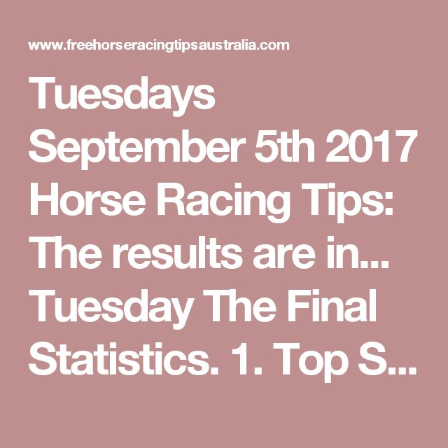 Tuesdays September 5th 2017 Horse Racing Tips:  The results are in...  Tuesday The Final Statistics.  1. Top Selection strike rate at 24% out of 25 races.  2. Top 2 Selections strike rate at 36% out of 25 races.  3. Exacta strike rate at 48% out of 25 races.  + Best Top Selection win dividend: $4.20  + Best tipped Exacta dividend: $47.00  + Best Trifecta dividend: $136.70  + Best First 4 dividend: $344.40  + Best Quadrella dividend: $363.00