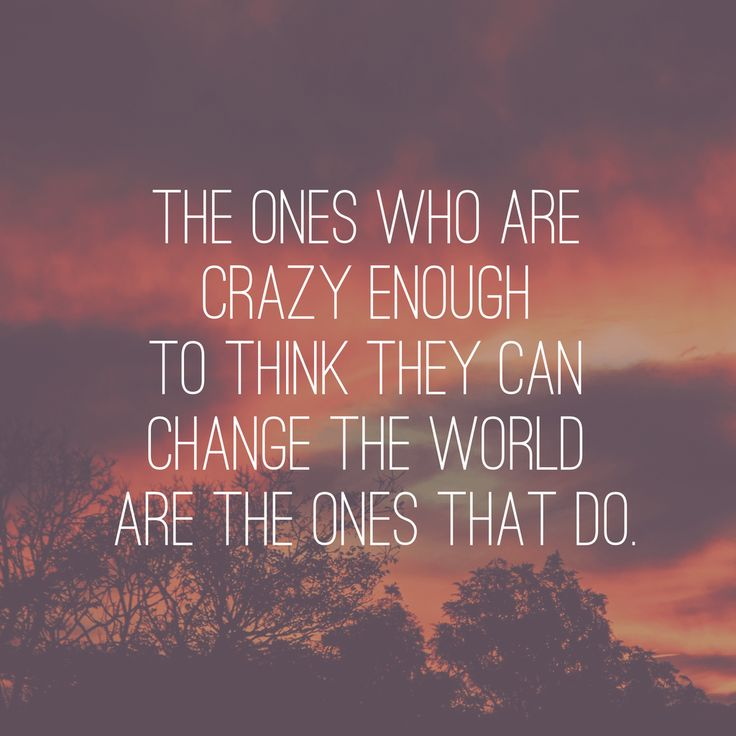 """""""The ones who are crazy enough to think they can change"""