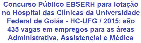 A Empresa Brasileira de Serviços Hospitalares - EBSERH, faz saber da abertura de Concurso Público que visa prover 435 (quatrocentas e trinta e cinco) vagas em empregos de Níveis Médio, Técnico e Superior das áreas Administrativa, Assistencial e Médica, com lotação no Hospital das Clínicas da Universidade Federal de Goiás - HC-UFG. Os proventos, de acordo a função a pleitear, podem ir de R$ 1.730,25 a R$ 11.490,74, com jornadas de trabalho de 20 a 40 horas semanais.