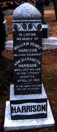 Mr. William Henry Harrison is said to have been a secretary or personal assistant to J. Bruce Ismay. He boarded the Titanic at Southampton with Mr. Ismay and Ismays valet Richard Fry. His grave is right next to the Unknown Child and its said he was placed there to watch over the child.   In loving memory of William Henry  Harrison Beloved Husband of Ann Elizabeth Harrison Who lost his life in the Titanic Disaster April 15 1912 _____  In the midst of life We are in Death