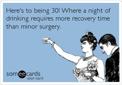 Here's to being 30! Where a night of drinking requires more recovery time than minor surgery.
