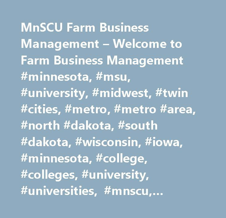 MnSCU Farm Business Management – Welcome to Farm Business Management #minnesota, #msu, #university, #midwest, #twin #cities, #metro, #metro #area, #north #dakota, #south #dakota, #wisconsin, #iowa, #minnesota, #college, #colleges, #university, #universities, #mnscu, #higher #education, #degree, #major, #program, #application, #undergraduate, #associate #of #arts, #associate #of #applied #science, #associate #of #science, #bachelors #degree, #masters #degree, #master, #masters, #aa #degree…
