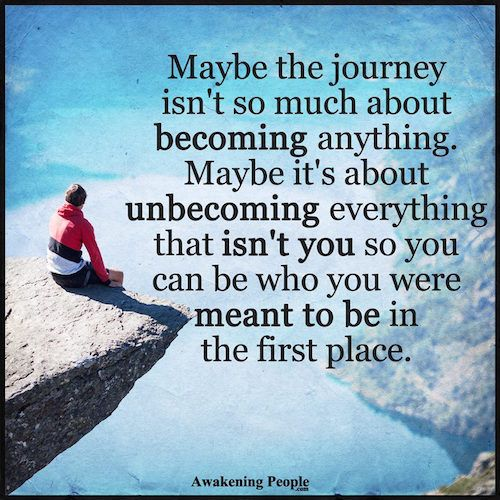 Maybe the journey isn't so much about becoming anything. Maybe it's about unbecoming everything that isn't you so you can be who you were meant to be.
