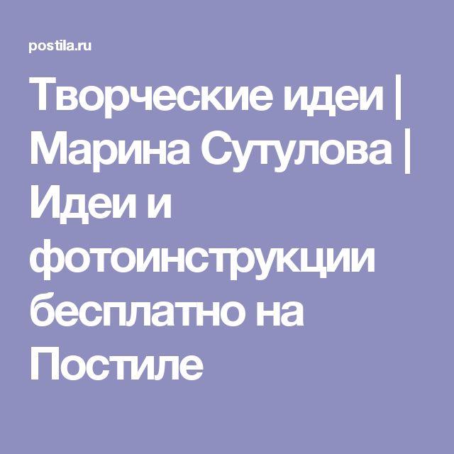 Творческие идеи | Марина Сутулова | Идеи и фотоинструкции бесплатно на Постиле