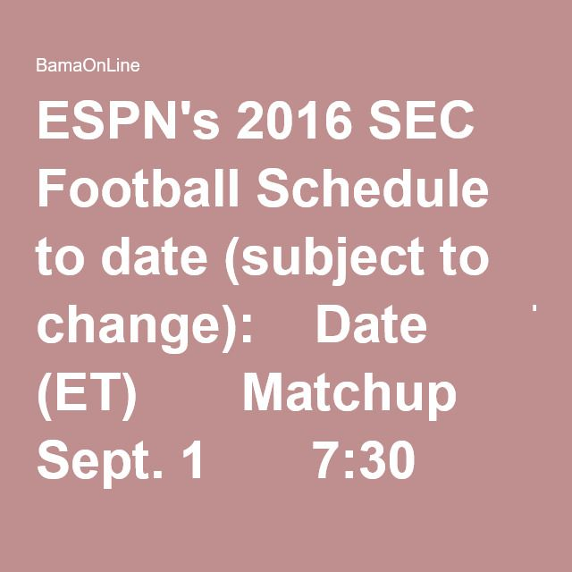 ESPN's 2016 SEC Football Schedule to date (subject to change):  Date 	  Time (ET) 	  Matchup 	  Network  Thu, Sept. 1 	  7:30 p.m. 	  Appalachian State at Tennessee 	  SEC Network    	  8 p.m. 	  South Carolina at Vanderbilt 	  ESPN  Sat, Sept. 3 	  noon 	  South Alabama at Mississippi State 	  SEC Network    	  3:30 p.m. 	  LSU vs. Wisconsin (Green Bay) 	  ABC    	  4 p.m. 	  Louisiana Tech at Arkansas 	  SEC Network    	 ...