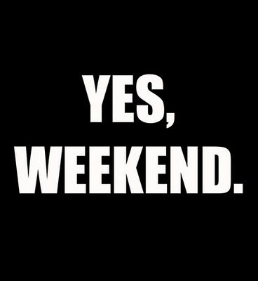 Yes, we can ... or ... yes, weekend!