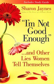 bible study idea # 3 I'm Not Good Enough . . . And Other Lies Women Tell Themselves  -              By: Sharon Jaynes