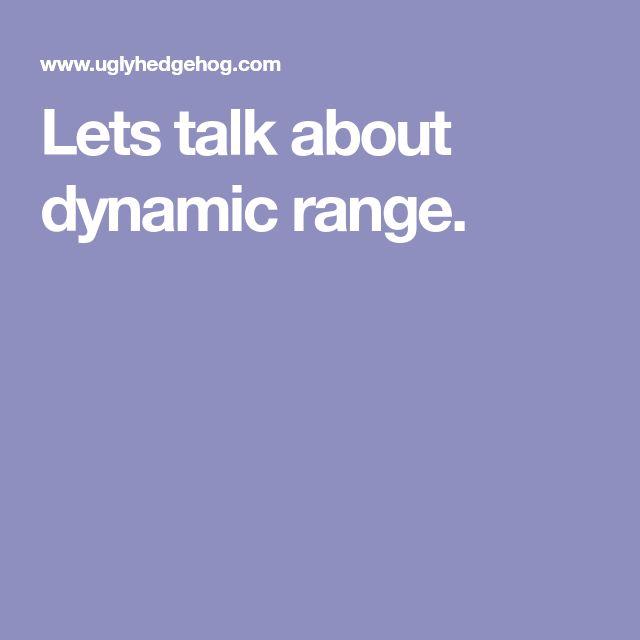 Lets talk about dynamic range.