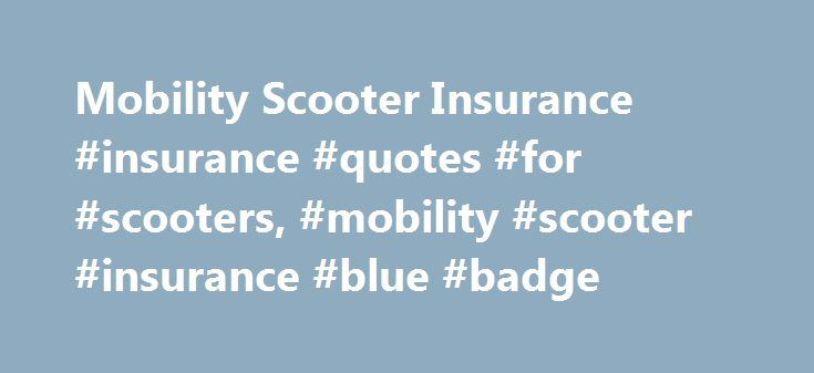Mobility Scooter Insurance #insurance #quotes #for #scooters, #mobility #scooter #insurance #blue #badge http://mauritius.remmont.com/mobility-scooter-insurance-insurance-quotes-for-scooters-mobility-scooter-insurance-blue-badge/  # Mobility Scooter Insurance What is Mobility Scooter Insurance? Mobility Scooters provide independence and freedom for an increasing number of people. They are seen by many owners as essential to maintaining quality of life. But the use of scooters, often in busy…