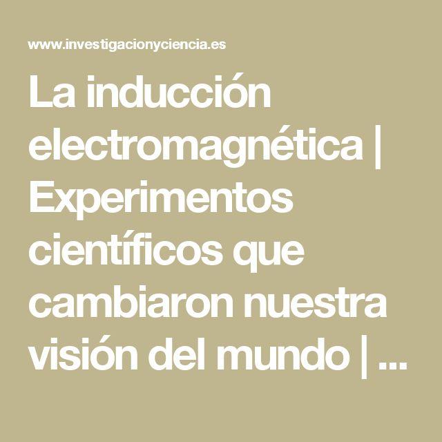 La inducción electromagnética | Experimentos científicos que cambiaron nuestra visión del mundo | SciLogs | Investigación y Ciencia