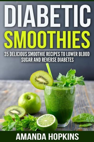 Diabetic Smoothies: 35 Delicious Smoothie Recipes to Lower Blood Sugar and Reverse Diabetes