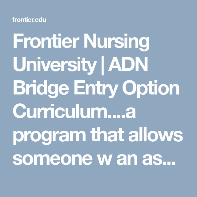 Frontier Nursing University | ADN Bridge Entry Option Curriculum....a program that allows someone w an associates in nursing (lpn?) To take a seld based course to nurse midwife without a bachelor's degree since it takes less time. Not sure how I feel about this bc I assume it could result in less pay/possibly unfavorable in hiring situations/issues transferring or maintaining license state to state or with changing requirements