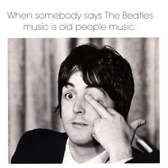 When somebody says The Beatles music is old people music...