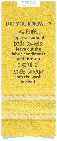 For fluffy, absorbent bath towels, leave out the fabric conditioner and add a cup of white vinegar to the washing machine instead.   Tesco Living