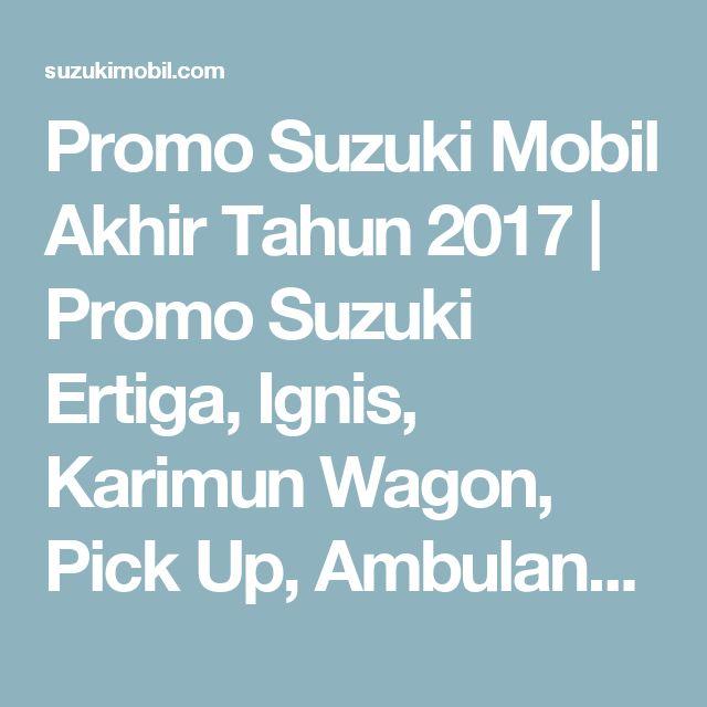 Promo Suzuki Mobil Akhir Tahun 2017 | Promo Suzuki Ertiga, Ignis, Karimun Wagon, Pick Up, Ambulance Jadebotabek