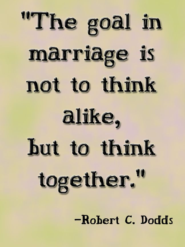 """The goal in marriage is not to think alike, but to think together.   My husband and I are so ""Bad"" at this that one of us will say something before the other can.  Then we just laugh and smile goofily at each other."